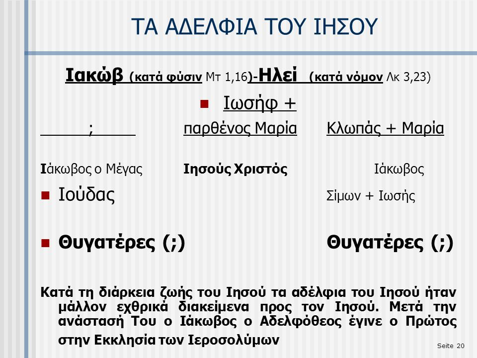 Seite 20 ΤΑ ΑΔΕΛΦΙΑ ΤΟΥ ΙΗΣΟΥ Ιακώβ (κατά φύσιν Μτ 1,16)- Ηλεί (κατά νόμον Λκ 3,23) Ιωσήφ + ;παρθένος ΜαρίαΚλωπάς + Μαρία Ιάκωβος ο ΜέγαςΙησούς ΧριστόςΙάκωβος Ιούδας Σίμων + Ιωσής Θυγατέρες (;) Θυγατέρες (;) Κατά τη διάρκεια ζωής του Ιησού τα αδέλφια του Ιησού ήταν μάλλον εχθρικά διακείμενα προς τον Ιησού.