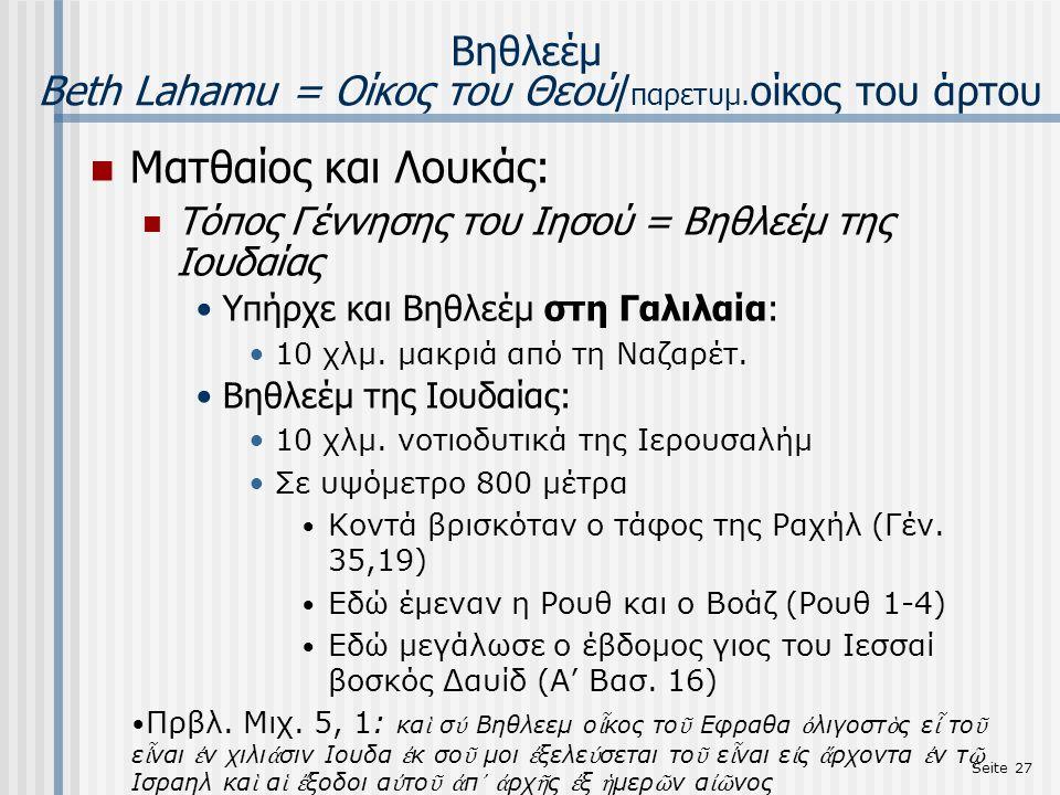 Seite 27 Βηθλεέμ Beth Lahamu = Οίκος του Θεού/ παρετυμ. οίκος του άρτου Ματθαίος και Λουκάς: Τόπος Γέννησης του Ιησού = Bηθλεέμ της Ιουδαίας Υπήρχε κα