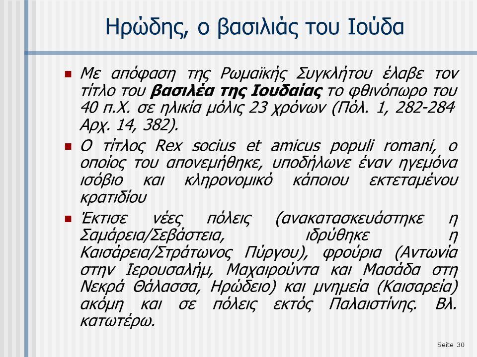 Seite 30 Ηρώδης, ο βασιλιάς του Ιούδα Με απόφαση της Ρωμαϊκής Συγκλήτου έλαβε τον τίτλο του βασιλέα της Ιουδαίας το φθινόπωρο του 40 π.Χ. σε ηλικία μό