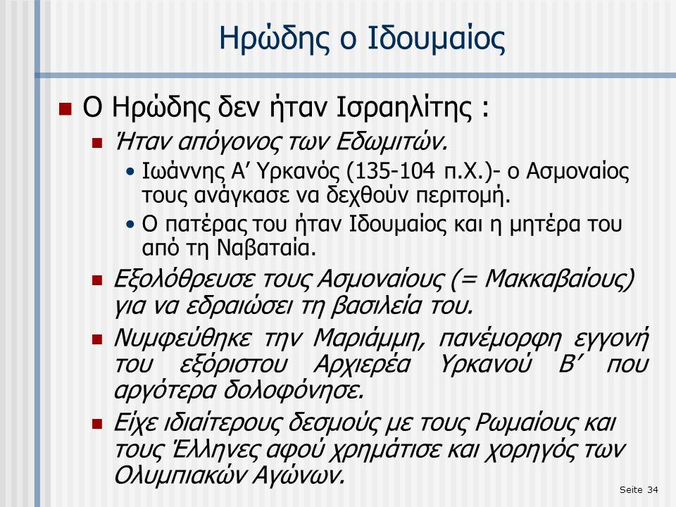 Seite 34 Ηρώδης ο Ιδουμαίος Ο Ηρώδης δεν ήταν Ισραηλίτης : Ήταν απόγονος των Εδωμιτών. Ιωάννης Α' Υρκανός (135-104 π.Χ.)- ο Ασμοναίος τους ανάγκασε να