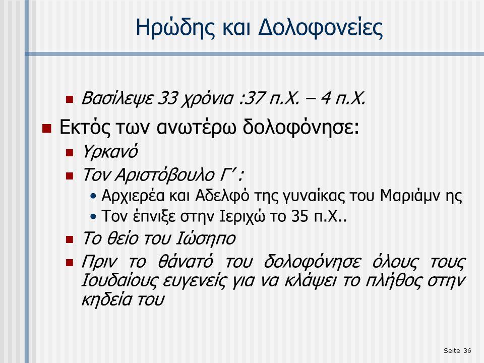 Seite 36 Ηρώδης και Δολοφονείες Βασίλεψε 33 χρόνια :37 π.Χ. – 4 π.Χ. Εκτός των ανωτέρω δολοφόνησε: Υρκανό Τον Aριστόβουλο Γ' : Αρχιερέα και Αδελφό της