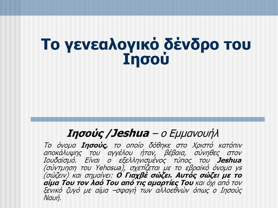 Το γενεαλογικό δένδρο του Ιησού Ιησούς / Jeshua – ο Εμμανουήλ Το όνομα Ιησούς, το οποίο δόθηκε στο Χριστό κατόπιν αποκάλυψης του αγγέλου ήταν, βέβαια, σύνηθες στον Ιουδαϊσμό.