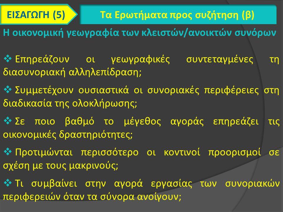 ΕΙΣΑΓΩΓΗ (5) Τα Ερωτήματα προς συζήτηση (β) Η οικονομική γεωγραφία των κλειστών/ανοικτών συνόρων  Επηρεάζουν οι γεωγραφικές συντεταγμένες τη διασυνοριακή αλληλεπίδραση;  Συμμετέχουν ουσιαστικά οι συνοριακές περιφέρειες στη διαδικασία της ολοκλήρωσης;  Σε ποιο βαθμό το μέγεθος αγοράς επηρεάζει τις οικονομικές δραστηριότητες;  Προτιμώνται περισσότερο οι κοντινοί προορισμοί σε σχέση με τους μακρινούς;  Τι συμβαίνει στην αγορά εργασίας των συνοριακών περιφερειών όταν τα σύνορα ανοίγουν;