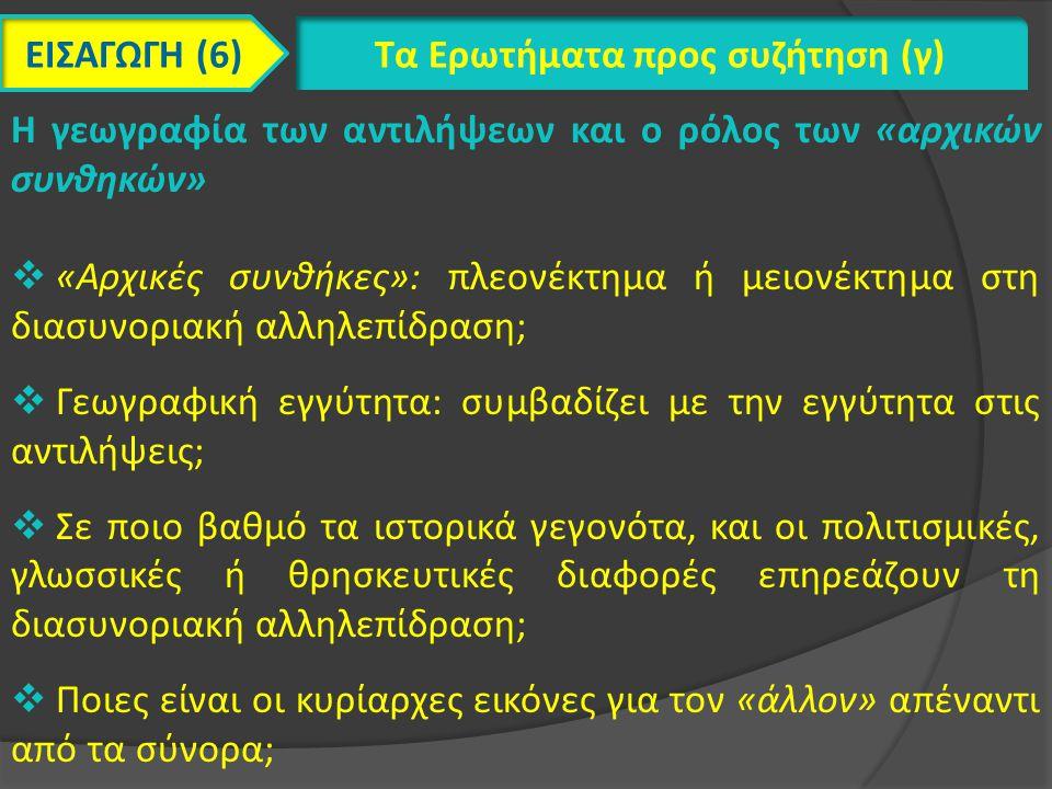 ΕΙΣΑΓΩΓΗ (6) Τα Ερωτήματα προς συζήτηση (γ) Η γεωγραφία των αντιλήψεων και ο ρόλος των «αρχικών συνθηκών»  «Αρχικές συνθήκες»: πλεονέκτημα ή μειονέκτημα στη διασυνοριακή αλληλεπίδραση;  Γεωγραφική εγγύτητα: συμβαδίζει με την εγγύτητα στις αντιλήψεις;  Σε ποιο βαθμό τα ιστορικά γεγονότα, και οι πολιτισμικές, γλωσσικές ή θρησκευτικές διαφορές επηρεάζουν τη διασυνοριακή αλληλεπίδραση;  Ποιες είναι οι κυρίαρχες εικόνες για τον «άλλον» απέναντι από τα σύνορα;