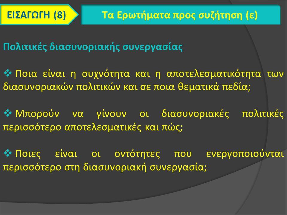 ΕΙΣΑΓΩΓΗ (8) Τα Ερωτήματα προς συζήτηση (ε) Πολιτικές διασυνοριακής συνεργασίας  Ποια είναι η συχνότητα και η αποτελεσματικότητα των διασυνοριακών πολιτικών και σε ποια θεματικά πεδία;  Μπορούν να γίνουν οι διασυνοριακές πολιτικές περισσότερο αποτελεσματικές και πώς;  Ποιες είναι οι οντότητες που ενεργοποιούνται περισσότερο στη διασυνοριακή συνεργασία;