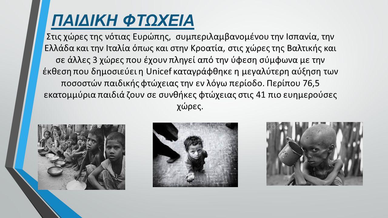 ΠΑΙΔΙΚΗ ΦΤΩΧΕΙΑ Στις χώρες της νότιας Ευρώπης, συμπεριλαμβανομένου την Ισπανία, την Ελλάδα και την Ιταλία όπως και στην Κροατία, στις χώρες της Βαλτικής και σε άλλες 3 χώρες που έχουν πληγεί από την ύφεση σύμφωνα με την έκθεση που δημοσιεύει η Unicef καταγράφθηκε η μεγαλύτερη αύξηση των ποσοστών παιδικής φτώχειας την εν λόγω περίοδο.