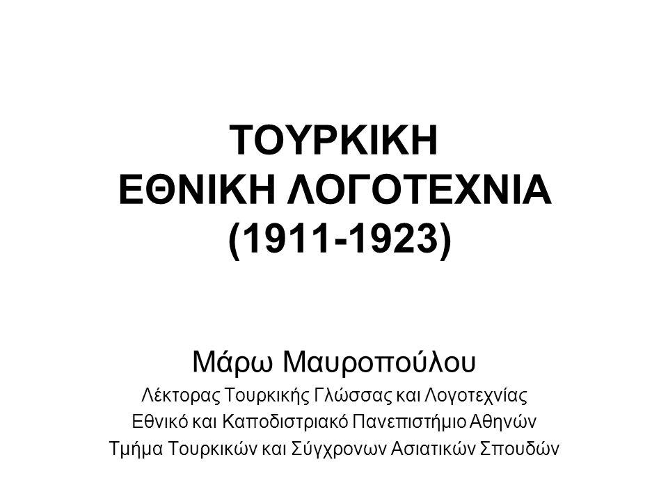 ΤΟΥΡΚΙΚΗ ΕΘΝΙΚΗ ΛΟΓΟΤΕΧΝΙΑ (1911-1923) Μάρω Μαυροπούλου Λέκτορας Τουρκικής Γλώσσας και Λογοτεχνίας Εθνικό και Καποδιστριακό Πανεπιστήμιο Αθηνών Τμήμα Τουρκικών και Σύγχρονων Ασιατικών Σπουδών