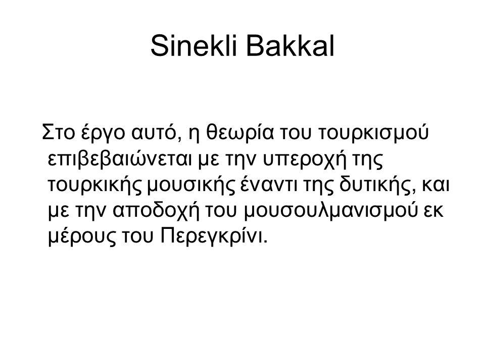 Sinekli Bakkal Στο έργο αυτό, η θεωρία του τουρκισμού επιβεβαιώνεται με την υπεροχή της τουρκικής μουσικής έναντι της δυτικής, και με την αποδοχή του μουσουλμανισμού εκ μέρους του Περεγκρίνι.