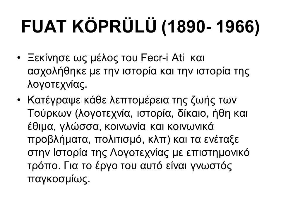 FUAT KÖPRÜLÜ (1890- 1966) Ξεκίνησε ως μέλος του Fecr-i Ati και ασχολήθηκε με την ιστορία και την ιστορία της λογοτεχνίας.