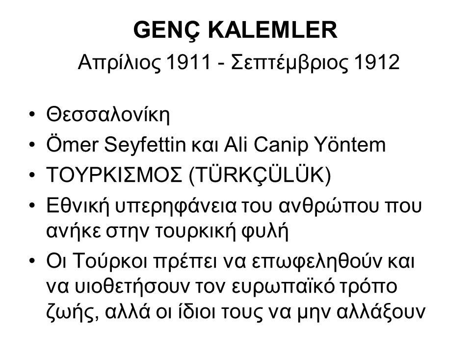 GENÇ KALEMLER Απρίλιος 1911 - Σεπτέμβριος 1912 Θεσσαλονίκη Ömer Seyfettin και Ali Canip Yöntem ΤΟΥΡΚΙΣΜΟΣ (TÜRKÇÜLÜK) Εθνική υπερηφάνεια του ανθρώπου που ανήκε στην τουρκική φυλή Οι Τούρκοι πρέπει να επωφεληθούν και να υιοθετήσουν τον ευρωπαϊκό τρόπο ζωής, αλλά οι ίδιοι τους να μην αλλάξουν