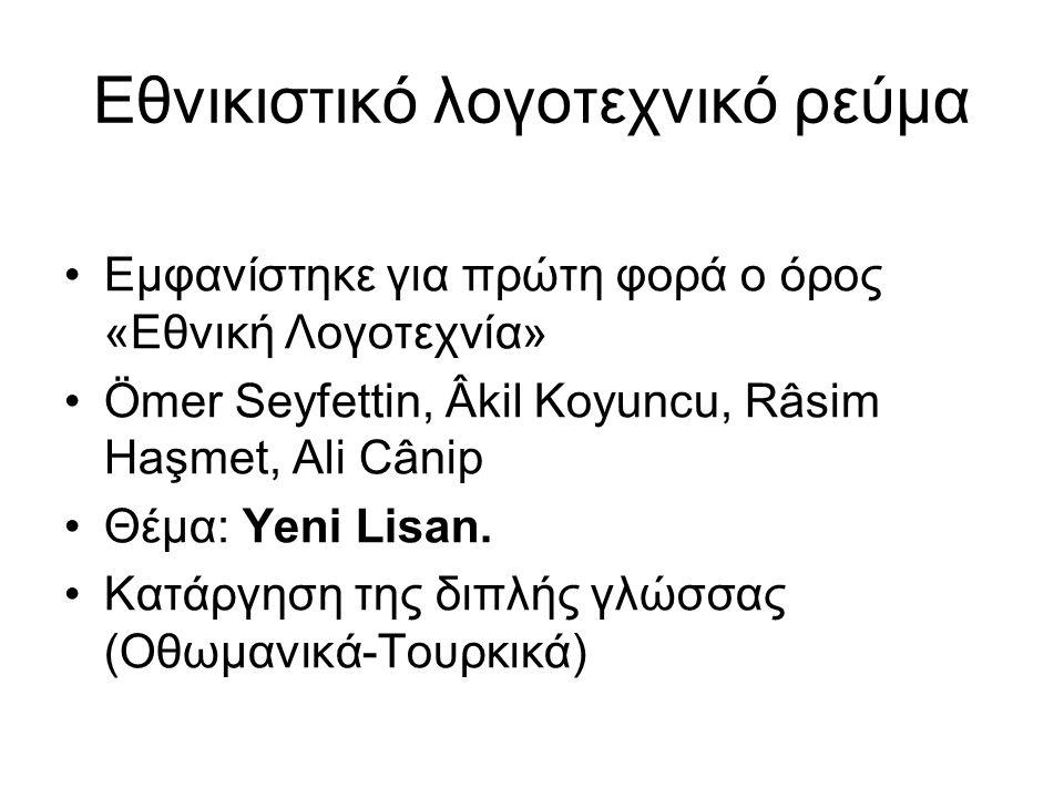 Εθνικιστικό λογοτεχνικό ρεύμα Εμφανίστηκε για πρώτη φορά ο όρος «Εθνική Λογοτεχνία» Ömer Seyfettin, Âkil Koyuncu, Râsim Haşmet, Ali Cânip Θέμα: Yeni Lisan.