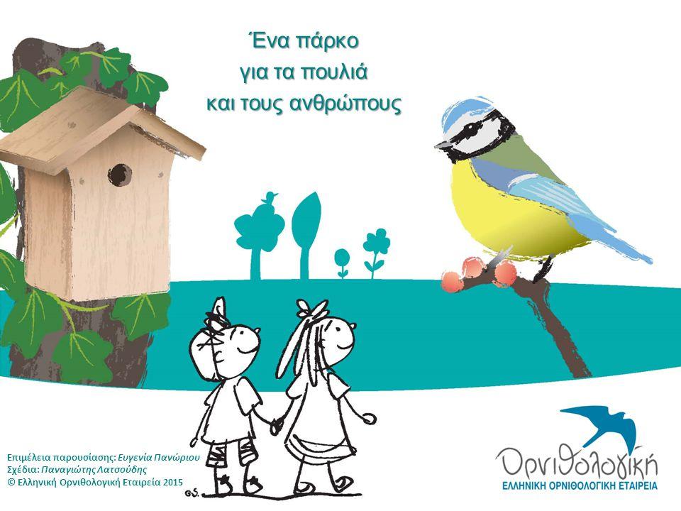 Επιμέλεια παρουσίασης: Ευγενία Πανώριου Σχέδια: Παναγιώτης Λατσούδης © Ελληνική Ορνιθολογική Εταιρεία 2015 Ένα πάρκο για τα πουλιά και τους ανθρώπους