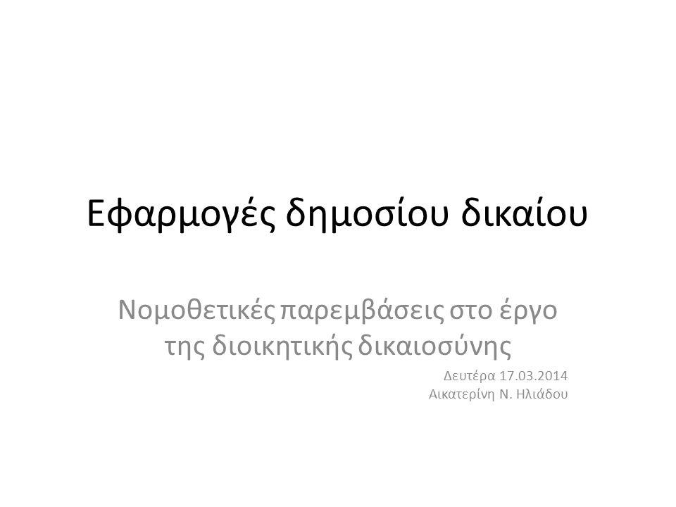 Εφαρμογές δημοσίου δικαίου Νομοθετικές παρεμβάσεις στο έργο της διοικητικής δικαιοσύνης Δευτέρα 17.03.2014 Αικατερίνη Ν.