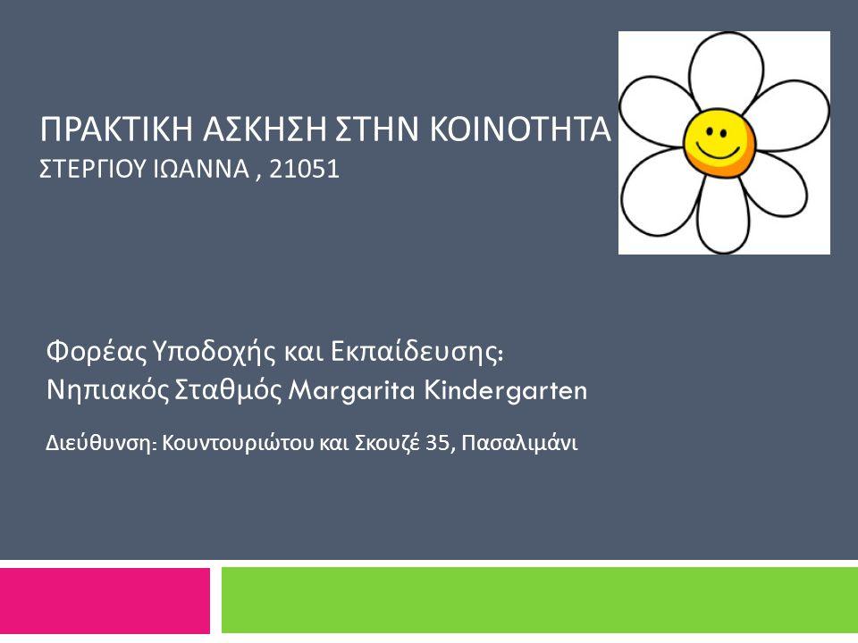 ΠΡΑΚΤΙΚΗ ΑΣΚΗΣΗ ΣΤΗΝ ΚΟΙΝΟΤΗΤΑ ΣΤΕΡΓΙΟΥ ΙΩΑΝΝΑ, 21051 Φορέας Υποδοχής και Εκπαίδευσης : Νηπιακός Σταθμός Margarita Kindergarten Διεύθυνση : Κουντουριώτου και Σκουζέ 35, Πασαλιμάνι