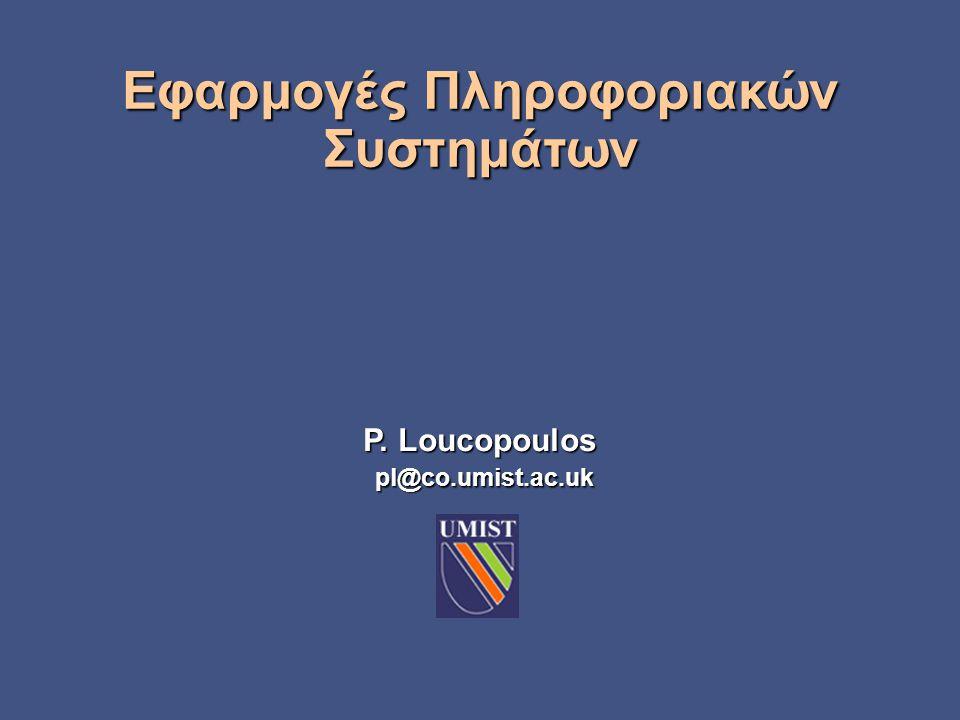 P. Loucopoulos pl@co.umist.ac.uk Εφαρμογές Πληροφοριακών Συστημάτων