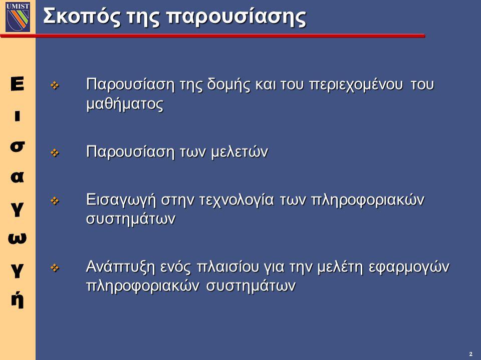 2 v Παρουσίαση της δομής και του περιεχομένου του μαθήματος v Παρουσίαση των μελετών v Εισαγωγή στην τεχνολογία των πληροφοριακών συστημάτων v Ανάπτυξη ενός πλαισίου για την μελέτη εφαρμογών πληροφοριακών συστημάτων Σκοπός της παρουσίασης