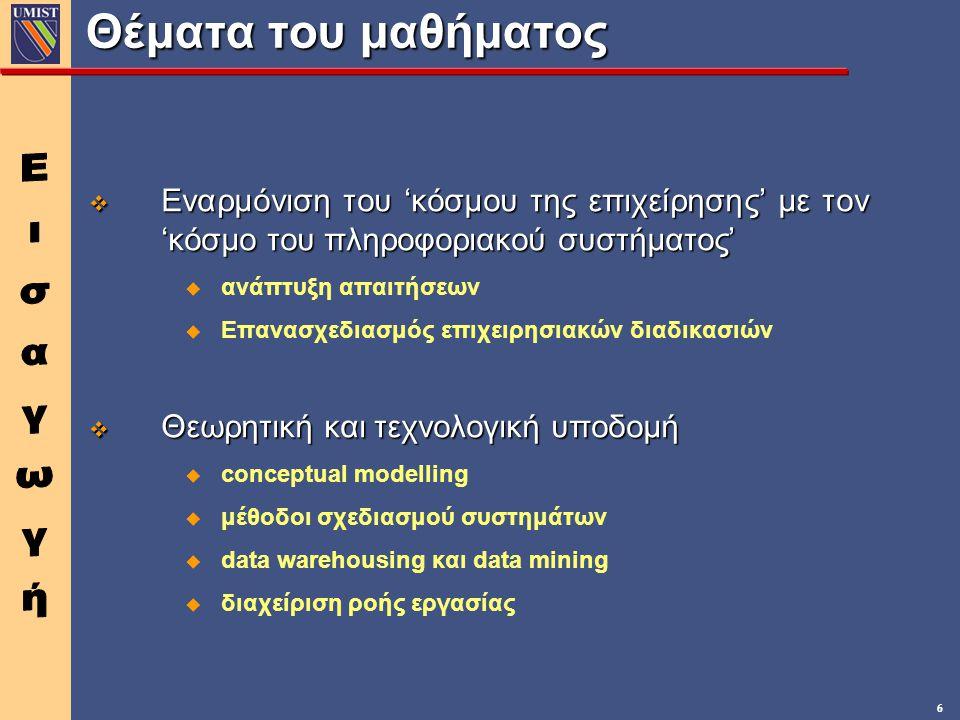 6 Θέματα του μαθήματος v Εναρμόνιση του 'κόσμου της επιχείρησης' με τον 'κόσμο του πληροφοριακού συστήματος' u ανάπτυξη απαιτήσεων u Επανασχεδιασμός επιχειρησιακών διαδικασιών v Θεωρητική και τεχνολογική υποδομή u conceptual modelling u μέθοδοι σχεδιασμού συστημάτων u data warehousing και data mining u διαχείριση ροής εργασίας