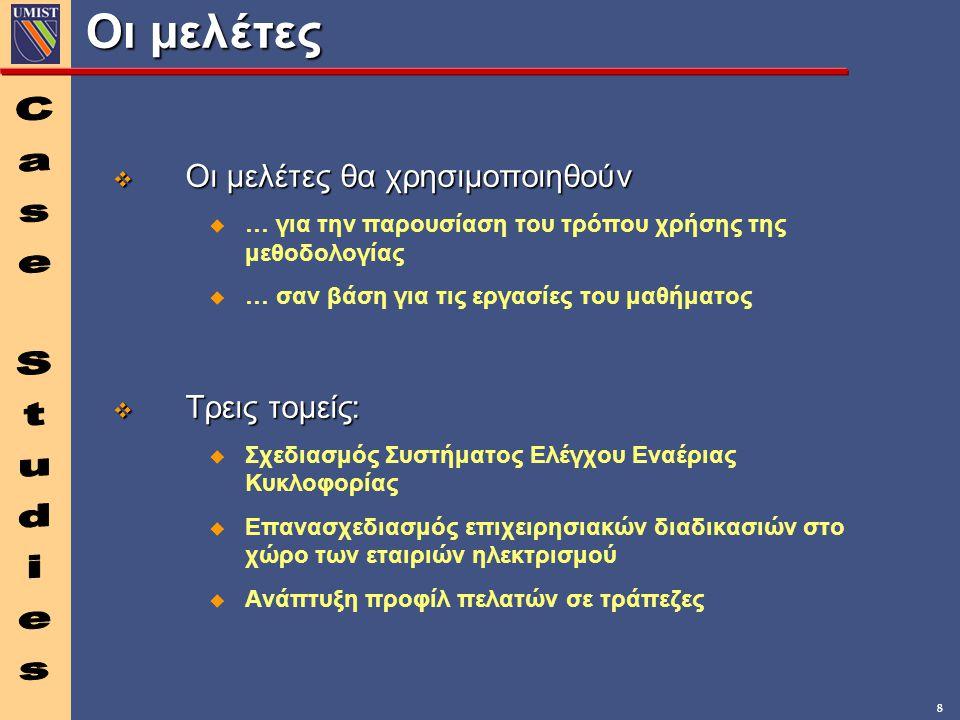 8 Οι μελέτες v Οι μελέτες θα χρησιμοποιηθούν u … για την παρουσίαση του τρόπου χρήσης της μεθοδολογίας u … σαν βάση για τις εργασίες του μαθήματος v Τρεις τομείς: u Σχεδιασμός Συστήματος Ελέγχου Εναέριας Κυκλοφορίας u Επανασχεδιασμός επιχειρησιακών διαδικασιών στο χώρο των εταιριών ηλεκτρισμού u Ανάπτυξη προφίλ πελατών σε τράπεζες