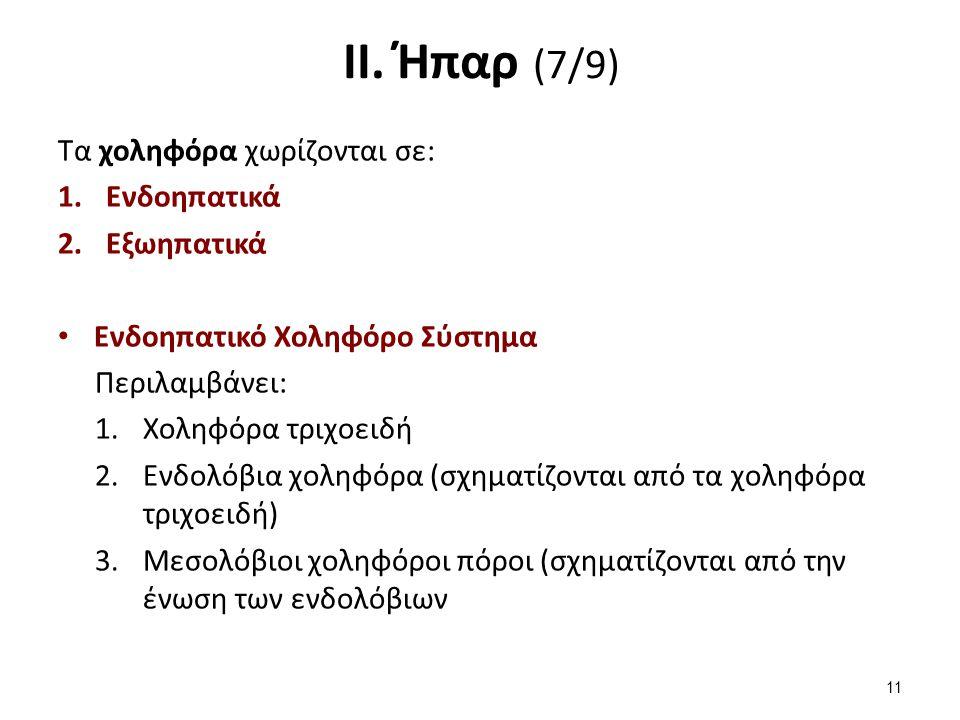 ΙΙ. Ήπαρ (7/9) Τα χοληφόρα χωρίζονται σε: 1.Ενδοηπατικά 2.Εξωηπατικά Ενδοηπατικό Χοληφόρο Σύστημα Περιλαμβάνει: 1.Χοληφόρα τριχοειδή 2.Eνδολόβια χοληφ