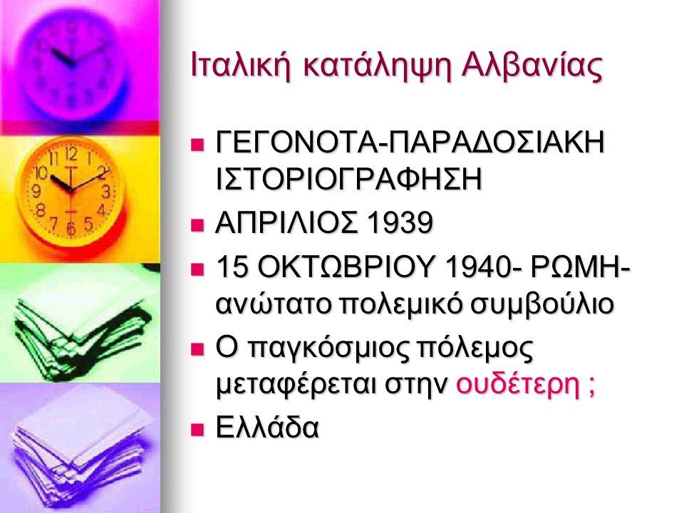 Ιταλική κατάληψη Αλβανίας ΓΕΓΟΝΟΤΑ-ΠΑΡΑΔΟΣΙΑΚΗ ΙΣΤΟΡΙΟΓΡΑΦΗΣΗ ΓΕΓΟΝΟΤΑ-ΠΑΡΑΔΟΣΙΑΚΗ ΙΣΤΟΡΙΟΓΡΑΦΗΣΗ ΑΠΡΙΛΙΟΣ 1939 ΑΠΡΙΛΙΟΣ 1939 15 ΟΚΤΩΒΡΙΟΥ 1940- ΡΩΜΗ- ανώτατο πολεμικό συμβούλιο 15 ΟΚΤΩΒΡΙΟΥ 1940- ΡΩΜΗ- ανώτατο πολεμικό συμβούλιο Ο παγκόσμιος πόλεμος μεταφέρεται στην ουδέτερη ; Ο παγκόσμιος πόλεμος μεταφέρεται στην ουδέτερη ; Ελλάδα Ελλάδα