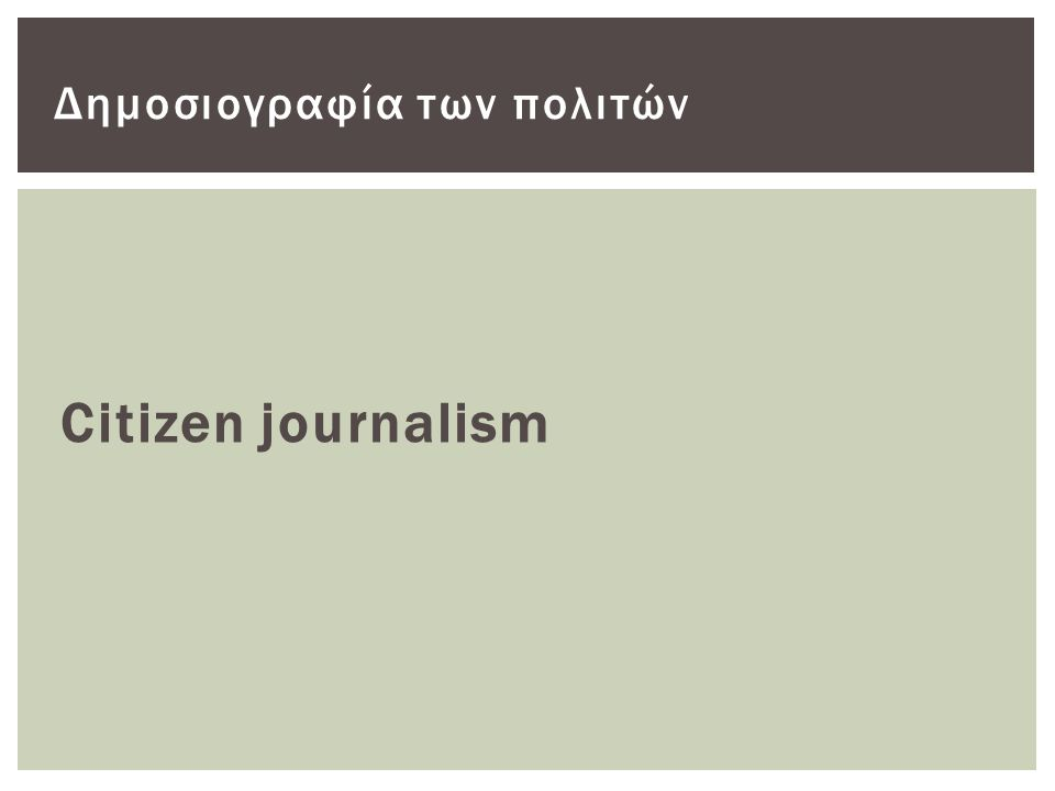 Η δημοσιογραφία που ασκείται από μη δημοσιογράφους, στην οποία ο πολίτης συμμετέχει στην σύνταξη του περιεχομένου, παρακινούμενος αφ ενός από την ανάγκη ή/και την ικανότητα να καλύψει ότι δεν καλύπτεται από τα κυρίαρχα ΜΜΕ και να παρουσιάσει μία διαφορετική οπτική γωνία των πραγμάτων, αφ ετέρου από την αίσθηση της ενδυνάμωσης του ρόλου που μπορούν να διαδραματίσουν οι καθημερινοί ανθρωποι, και της δυνατότητάς τους να εμπλακούν ενεργά και να κάνουν τη διαφορά.