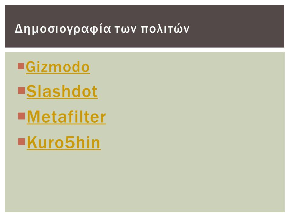  Gizmodo Gizmodo  Slashdot Slashdot  Metafilter Metafilter  Kuro5hin Kuro5hin Δημοσιογραφία των πολιτών