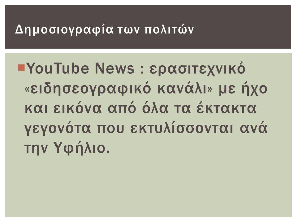  YouTube News : ερασιτεχνικό «ειδησεογραφικό κανάλι» με ήχο και εικόνα από όλα τα έκτακτα γεγονότα που εκτυλίσσονται ανά την Υφήλιο.