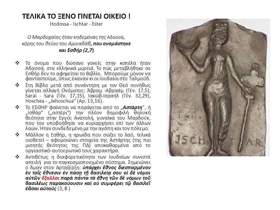 ΤΕΛΙΚΑ ΤΟ ΞΕΝΟ ΓΙΝΕΤΑΙ ΟΙΚΕΙΟ ! Hodossa - Ischtar - Ester O Μαρδοχαίος ήταν κηδεμόνας της Αδασσά, κόρης του θείου του Αμιναδάβ, που ονομάστηκε και Εσθ