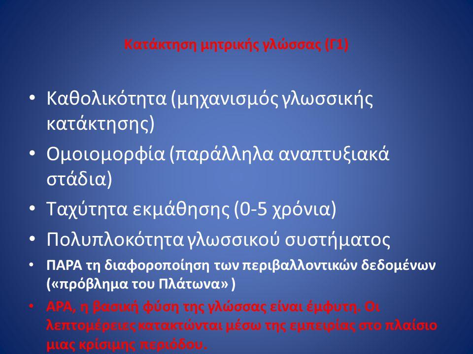 Κατάκτηση μητρικής γλώσσας (Γ1) Καθολικότητα (μηχανισμός γλωσσικής κατάκτησης) Ομοιομορφία (παράλληλα αναπτυξιακά στάδια) Ταχύτητα εκμάθησης (0-5 χρόν