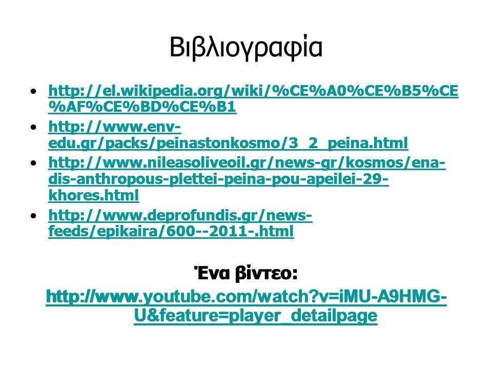 Βιβλιογραφία http://el.wikipedia.org/wiki/%CE%A0%CE%B5%CE %AF%CE%BD%CE%B1http://el.wikipedia.org/wiki/%CE%A0%CE%B5%CE %AF%CE%BD%CE%B1 http://www.env- edu.gr/packs/peinastonkosmo/3_2_peina.htmlhttp://www.env- edu.gr/packs/peinastonkosmo/3_2_peina.html http://www.nileasoliveoil.gr/news-gr/kosmos/ena- dis-anthropous-plettei-peina-pou-apeilei-29- khores.htmlhttp://www.nileasoliveoil.gr/news-gr/kosmos/ena- dis-anthropous-plettei-peina-pou-apeilei-29- khores.html http://www.deprofundis.gr/news- feeds/epikaira/600--2011-.htmlhttp://www.deprofundis.gr/news- feeds/epikaira/600--2011-.html Ένα βίντεο: http://www.youtube.com/watch?v=iMU-A9HMG- U&feature=player_detailpage http://el.wikipedia.org/wiki/%CE%A0%CE%B5%CE %AF%CE%BD%CE%B1http://el.wikipedia.org/wiki/%CE%A0%CE%B5%CE %AF%CE%BD%CE%B1 http://www.env- edu.gr/packs/peinastonkosmo/3_2_peina.htmlhttp://www.env- edu.gr/packs/peinastonkosmo/3_2_peina.html http://www.nileasoliveoil.gr/news-gr/kosmos/ena- dis-anthropous-plettei-peina-pou-apeilei-29- khores.htmlhttp://www.nileasoliveoil.gr/news-gr/kosmos/ena- dis-anthropous-plettei-peina-pou-apeilei-29- khores.html http://www.deprofundis.gr/news- feeds/epikaira/600--2011-.htmlhttp://www.deprofundis.gr/news- feeds/epikaira/600--2011-.html Ένα βίντεο: http://www.youtube.com/watch?v=iMU-A9HMG- U&feature=player_detailpage