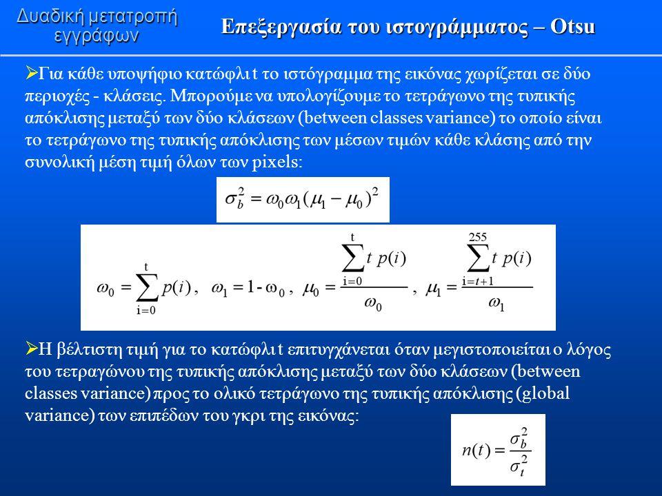 Επεξεργασία του ιστογράμματος – Otsu Δυαδική μετατροπή εγγράφων  Για κάθε υποψήφιο κατώφλι t το ιστόγραμμα της εικόνας χωρίζεται σε δύο περιοχές - κλ