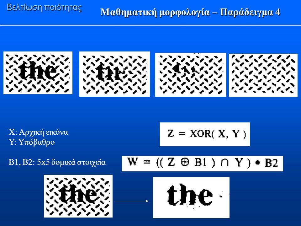 Βελτίωση ποιότητας Μαθηματική μορφολογία – Παράδειγμα 4 X: Αρχική εικόνα Υ: Υπόβαθρο Β1, Β2: 5x5 δομικά στοιχεία