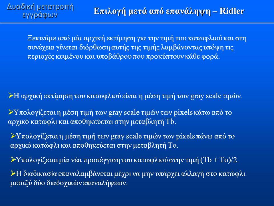 Χρήση παραθύρου – Niblack, Sauvola Δυαδική μετατροπή εγγράφων  Sauvola: Υπόθεση στα επίπεδα φωτεινότητας του κειμένου-φόντου και του υποβάθρου (τα pixels κειμένου έχουν στάθμες του γκρι κοντά στο 0 ενώ τα pixels του υποβάθρου έχουν στάθμες του γκρι κοντά στο 255).
