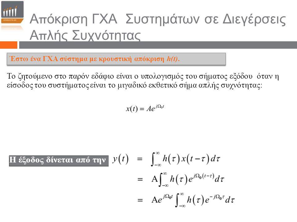 Απόκριση ΓΧΑ Συστημάτων σε Διεγέρσεις Απλής Συχνότητας Το ζητούμενο στο παρόν εδάφιο είναι ο υπολογισμός του σήματος εξόδου όταν η είσοδος του συστήματος είναι το μιγαδικό εκθετικό σήμα απλής συχνότητας: Η έξοδος δίνεται από την Έστω ένα ΓΧΑ σύστημα με κρουστική απόκριση h(t).