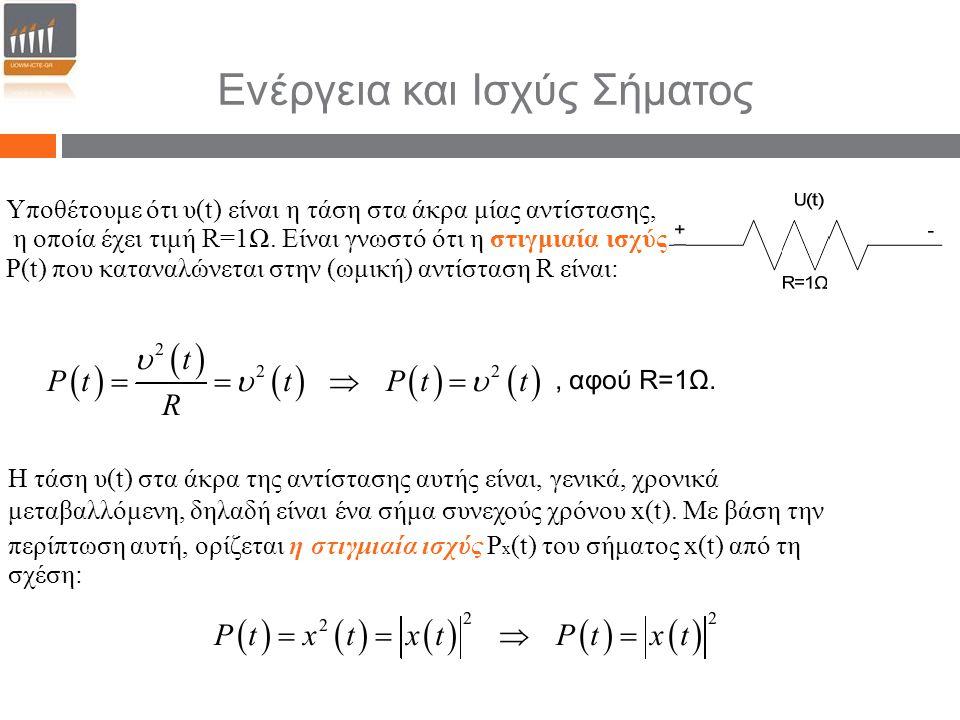Ενέργεια και Ισχύς Σήματος Υποθέτουμε ότι υ(t) είναι η τάση στα άκρα μίας αντίστασης, η οποία έχει τιμή R=1Ω. Είναι γνωστό ότι η στιγμιαία ισχύς Ρ(t)