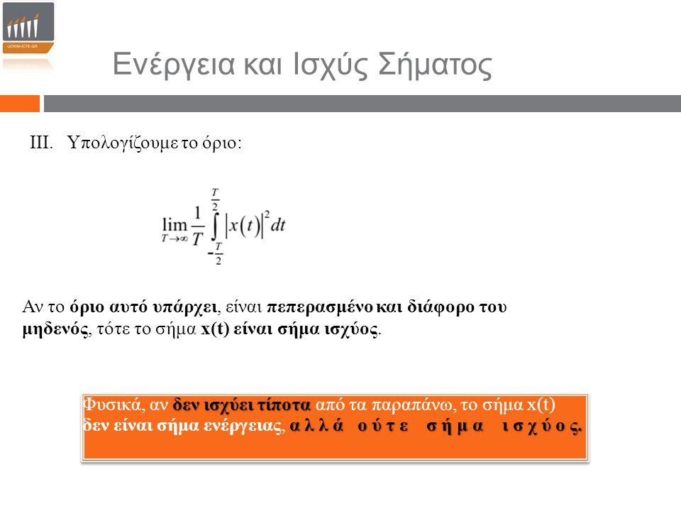 III. Υπολογίζουμε το όριο: Αν το όριο αυτό υπάρχει, είναι πεπερασμένο και διάφορο του μηδενός, τότε το σήμα x(t) είναι σήμα ισχύος. δεν ισχύει τίποτα