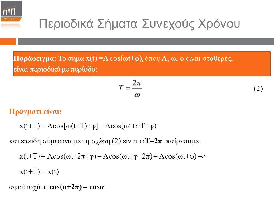 Παράδειγμα: Το σήμα x(t) =Α cos(ωt+φ), όπου Α, ω, φ είναι σταθερές, είναι περιοδικό με περίοδο: (2) Πράγματι είναι: x(t+T) = Acos[ω(t+T)+φ] = Αcos(ωt+ωΤ+φ) και επειδή σύμφωνα με τη σχέση (2) είναι ωΤ=2π, παίρνουμε: x(t+T) = Αcos(ωt+2π+φ) = Αcos(ωt+φ+2π) = Αcos(ωt+φ) => x(t+T) = x(t) αφού ισχύει: cos(α+2π) = cosα Περιοδικά Σήματα Συνεχούς Χρόνου