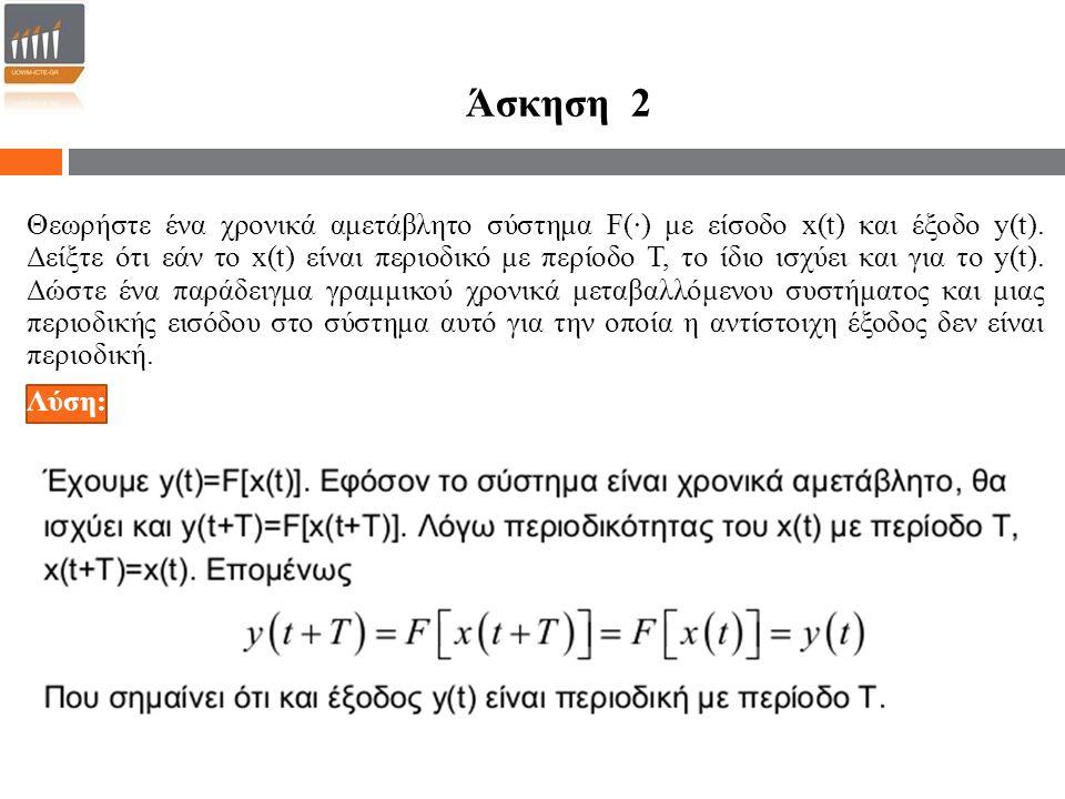 Άσκηση 2 Θεωρήστε ένα χρονικά αμετάβλητο σύστημα F(·) με είσοδο x(t) και έξοδο y(t). Δείξτε ότι εάν το x(t) είναι περιοδικό με περίοδο Τ, το ίδιο ισχύ