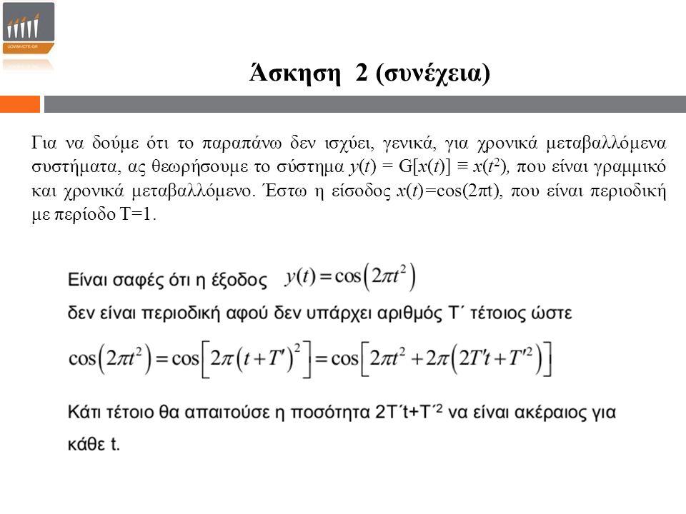 Άσκηση 2 (συνέχεια) Για να δούμε ότι το παραπάνω δεν ισχύει, γενικά, για χρονικά μεταβαλλόμενα συστήματα, ας θεωρήσουμε το σύστημα y(t) = G[x(t)] ≡ x(t 2 ), που είναι γραμμικό και χρονικά μεταβαλλόμενο.