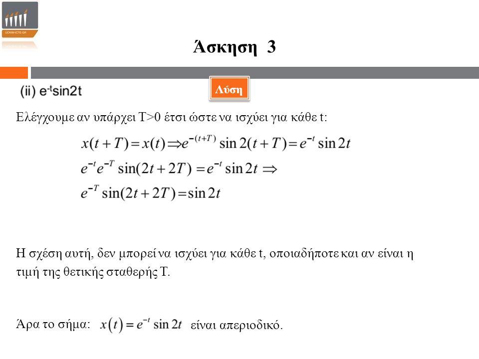 Άσκηση 3 Ελέγχουμε αν υπάρχει Τ>0 έτσι ώστε να ισχύει για κάθε t: Η σχέση αυτή, δεν μπορεί να ισχύει για κάθε t, οποιαδήποτε και αν είναι η τιμή της θετικής σταθερής Τ.