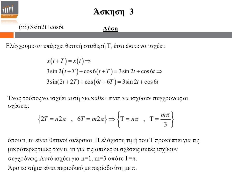(iii) 3sin2t+cos6t Άσκηση 3 Λύση Ελέγχουμε αν υπάρχει θετική σταθερή Τ, έτσι ώστε να ισχύει: Ένας τρόπος να ισχύει αυτή για κάθε t είναι να ισχύουν συ