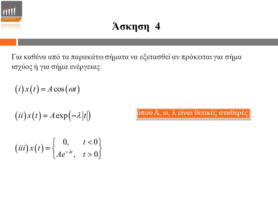Άσκηση 4 Για καθένα από τα παρακάτω σήματα να εξετασθεί αν πρόκειται για σήμα ισχύος ή για σήμα ενέργειας: όπου Α, ω, λ είναι θετικές σταθερές.