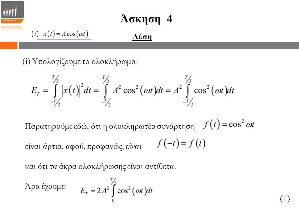 Άσκηση 4 (i) Υπολογίζουμε το ολοκλήρωμα: Παρατηρούμε εδώ, ότι η ολοκληρωτέα συνάρτηση είναι άρτια, αφού, προφανώς, είναι και ότι τα άκρα ολοκλήρωσης είναι αντίθετα.