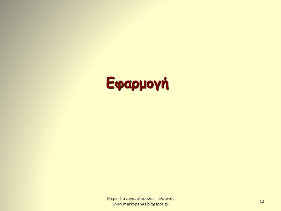 Μερκ. Παναγιωτόπουλος - Φυσικός www.merkopanas.blogspot.gr 12 Εφαρμογή