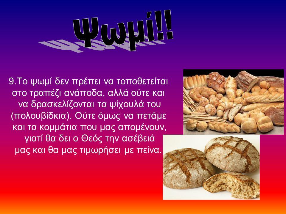 9.Το ψωμί δεν πρέπει να τοποθετείται στο τραπέζι ανάποδα, αλλά ούτε και να δρασκελίζονται τα ψίχουλά του (πολουβίδκια). Ούτε όμως να πετάμε και τα κομ