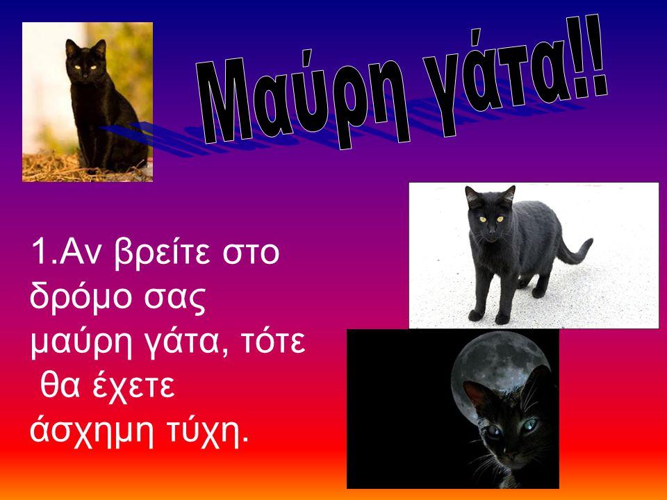1.Αν βρείτε στο δρόμο σας μαύρη γάτα, τότε θα έχετε άσχημη τύχη.