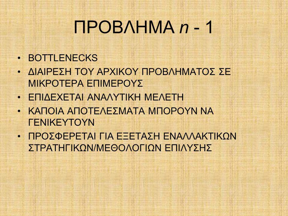 ΠΡΟΒΛΗΜΑ n - 1 BOTTLENECKS ΔΙΑΙΡΕΣΗ ΤΟΥ ΑΡΧΙΚΟΥ ΠΡΟΒΛΗΜΑΤΟΣ ΣΕ ΜΙΚΡΟΤΕΡΑ ΕΠΙΜΕΡΟΥΣ ΕΠΙΔΕΧΕΤΑΙ ΑΝΑΛΥΤΙΚΗ ΜΕΛΕΤΗ ΚΑΠΟΙΑ ΑΠΟΤΕΛΕΣΜΑΤΑ ΜΠΟΡΟΥΝ ΝΑ ΓΕΝΙΚΕΥΤ