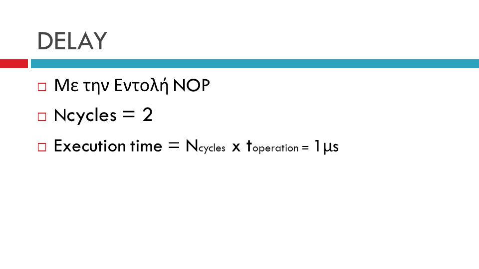 DELAY  Με την Εντολή NOP  N cycles = 2  Execution time = N cycles x t operation = 1 μ s
