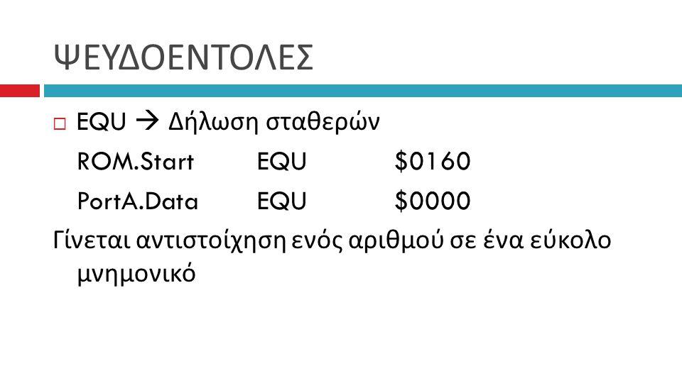 ΨΕΥΔΟΕΝΤΟΛΕΣ  EQU  Δήλωση σταθερών ROM.StartEQU$0160 PortA.DataEQU$0000 Γίνεται αντιστοίχηση ενός αριθμού σε ένα εύκολο μνημονικό
