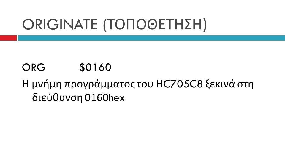 ORIGINATE ( ΤΟΠΟΘΕΤΗΣΗ ) ORG$0160 Η μνήμη προγράμματος του HC705C8 ξεκινά στη διεύθυνση 0160hex